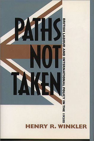 Paths Not Taken: British Labour and International Policy in the 1920s Henry R. Winkler