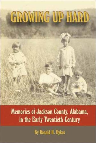 Growing Up Hard: Memories Of Jackson County, Alabama, In The Early Twentieth Century Ronald H. Dykes