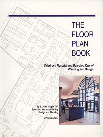 The Floor Plan Book: Veterinary Hospital and Boarding Kennel Planning and Design  by  E. John Knapp