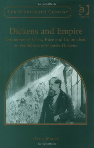 Dickens and Empire: Discourses of Class, Race and Colonialism in the Works of Charles Dickens Grace Moore