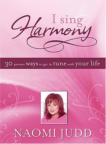 I Sing Harmony: 30 Proven Ways to Get in Tune with Your Life  by  Naomi Judd