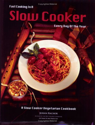 Fast Cooking in a Slow Cooker Every Day of the Year: A Slow Cooker Vegetarian Cookbook Joann Rachor
