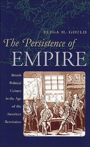 Persistence of Empire: British Political Culture in the Age of the American Revolution Eliga H. Gould