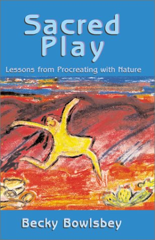 Sacred Play: Lessons from Procreating with Nature Becky Bowlsbey