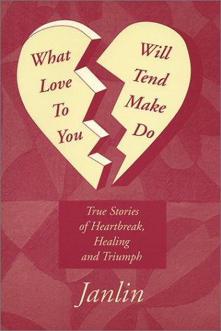 What Will Love Tend to Make You Do: True Stories of Heartbreak, Healing and Triumph Janice Truehart