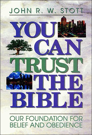 You Can Trust the Bible: Our Foundation for Belief and Obedience John R.W. Stott