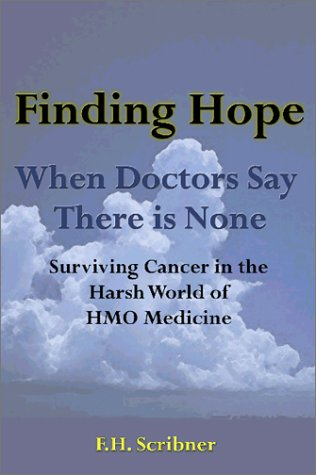 Finding Hope: When Doctors Say There is None Surviving Cancer in the Harsh World of HMO Medicine  by  F.H. Scribner