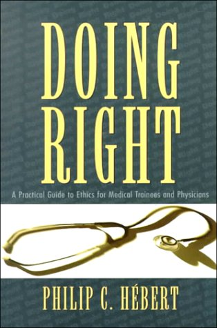Doing Right: A Practical Guide To Ethics For Physicians And Medical Trainees Philip C. Hebert