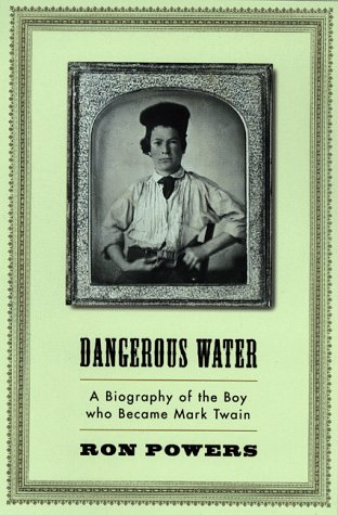 Dangerous Water: A Biography Of The Boy Who Became Mark Twain Ron Powers
