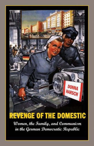 Revenge of the Domestic: Women, the Family, and Communism in the German Democratic Republic  by  Donna Harsch