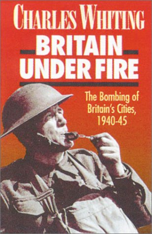 Britain Under Fire: The Blitz on Britain in World War Two  by  Charles Whiting
