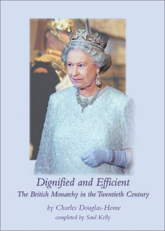Dignified and Efficient: The British Monarchy in the Twentieth Century Charles Douglas-Home