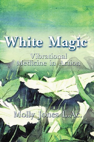 White Magic: Vibrational Medicine in Action Molly Jones