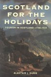 Scotland for the Holidays: Tourism in Scotland c1780���1939 Alastair J. Durie