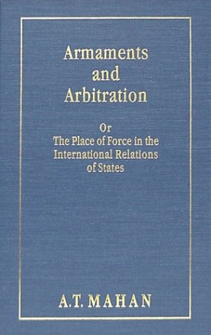 Armaments and Arbitration, Or, the Place of Force in the International Relations of States Alfred Thayer Mahan