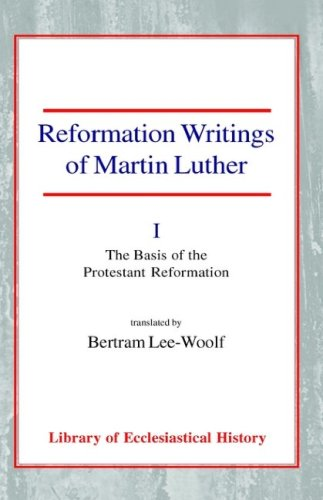 Reformation Writings of Martin Luther: Volume I - The Basis of the Protestant Reformation Martin Luther