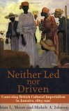 Neither Led Nor Driven: Contesting British Cultural Imperialism In Jamaica, 1865 1920  by  Brian L. Moore