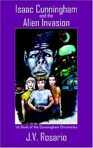 Isaac Cunningham and the Alien Invasion: 1st Book of the Cunningham Chronicles  by  J.V. Rosario