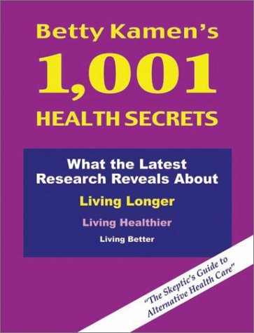 Betty Kamens 1,001 Health Secrets: What the Latest Research Reveals about Living Longer, Living Healthier, Living Better: The Skeptics Guide to Alternative Health Care Betty Kamen