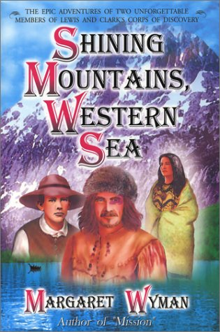 Shining Mountains, Western Sea: The Epic Adventures Of Two Unforgettable Members Of Lewis And Clarks Corps Of Discovery  by  Margaret Wyman