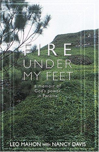 Fire Under My Feet: A Memoir of Gods Power in Panama  by  Leo Mahon