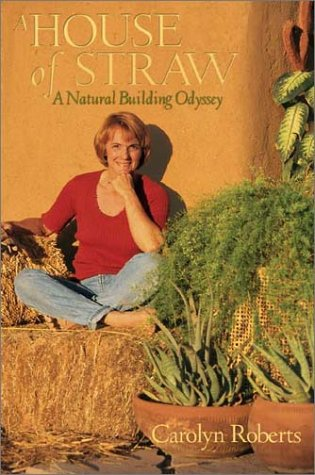 A House of Straw: An Odyssey Into Natural Building Carolyn Roberts