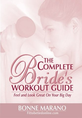 The Complete Brides Workout Guide: Feel and Look Great on Your Big Day Bonne Marano