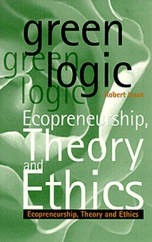 Green Logic: Ecopreneurship, Theory and Ethics Robert A. Isaak