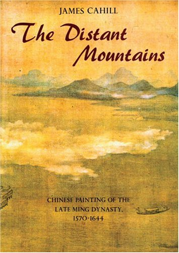 Distant Mountains: Chinese Painting Of The Late Ming Dynasty, 1570-1644 (History of Later Chinese Painting, 1279-1950) James Cahill