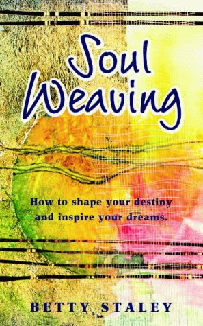 Soul Weaving: How To Shape Your Destiny And Inspire Your Dreams Betty Staley
