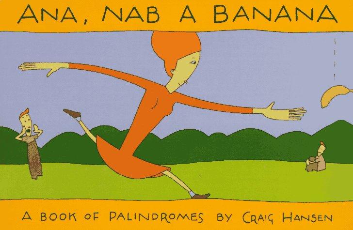 Ana, Nab a Banana: A Book of Palindromes  by  Craig  Hansen