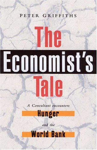 The Economists Tale: A Consultant Encounters Hunger and the World Bank Peter Griffiths