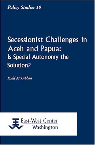 Secessionist Challenges in Aceh and Papua: Is Special Autonomy the Solution?  by  Rodd McGibbon