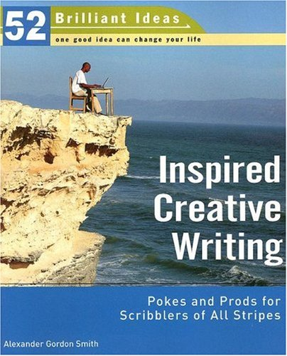Inspired Creative Writing (52 Brilliant Ideas): Pokes and Prods for Scribblers of All Stripes Alexander Gordon Smith