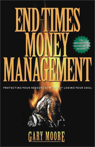 End Times Money Management: Protecting Your Resources from Financial Chaos Gary Moore