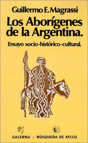 Los Aborigenes De La Argentina: Ensayo Socio Historico Cultural (Coleccion Desde Sudamerica) Guillermo Magrassi