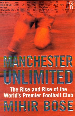 Manchester Unlimited: The Rise And Rise Of The Worlds Premier Football Club  by  Mihir. Bose
