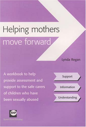 Helping Mothers Move Forward: A Workbook to Help Provide Assessment and Support to the Safe Carers of Children Who Have Been Sexually Abused  by  Lynda Regan