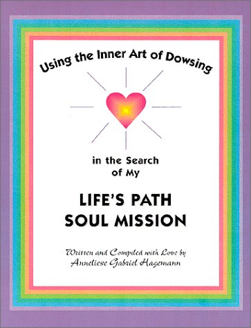 Using the Inner Art of Dowsing in the Search of My Life`s Path - Soul Mission  by  Anneliese Gabriel Hagemann