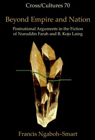 Beyond Empire and Nation: Postnational Arguments in the Fiction of Nuruddin Farah and B. Kojo Laing (Cross/Cultures 70)  by  Francis Ngaboh-Smart