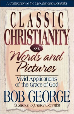 Classic Christianity in Words and Pictures: Vivid Applications of God's Grace Bob George