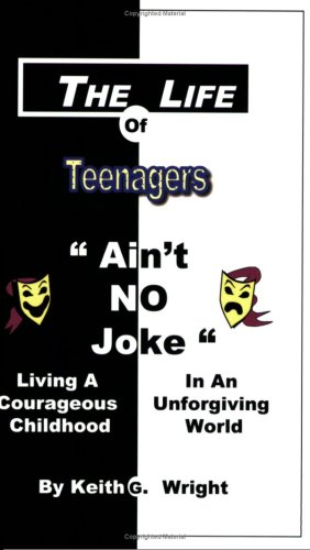 The Life Of Teenagers Aint No Joke: Living A Courageous Childhood In An Unforgiving World  by  Keith G. Wright