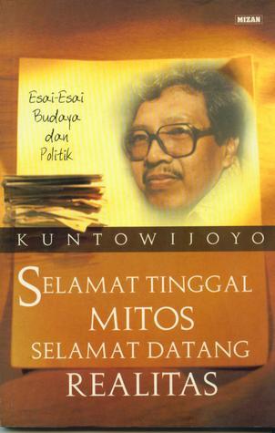 Selamat Tinggal Mitos Selamat Datang Realitas: Esai-esai Budaya dan Politik Kuntowijoyo
