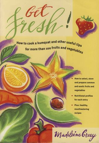 Get Fresh: How to Cook a Kumquat and Other Useful Tips for More Than 100 Fruits and Vegetables  by  Madeleine Greey