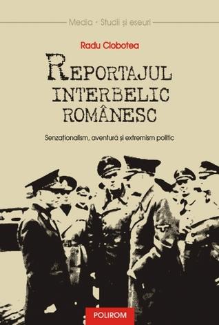 Reportajul interbelic românesc. Senzaţionalism, aventură şi extremism politic Radu Ciobotea