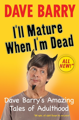 I'll Mature When I'm Dead: Dave Barry's Amazing Tales of Adulthood (2010) by Dave Barry