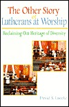 The Other Story of Lutherans at Worship: Reclaiming Our Heritage of Diversity David S. Luecke