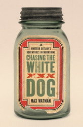Chasing the White Dog: An Amateur Outlaw's Adventures in Moonshine (2010) by Max Watman