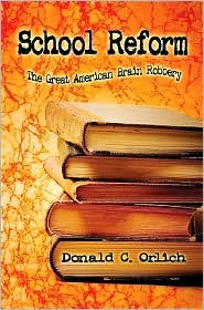 School Reform: The Great American Brain Robbery  by  Donald C. Orlich