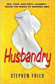 Husbandry: Sex, Love Dirty Laundry--Inside the Minds of Married Men